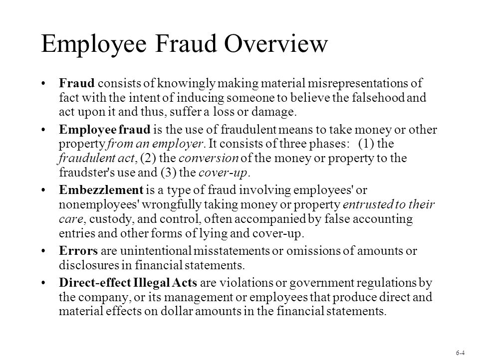 Employee Fraud Overview Fraud consists of knowingly making material misrepresentations of fact with the intent of inducing someone to believe the falsehood and act upon it and thus, suffer a loss or damage.