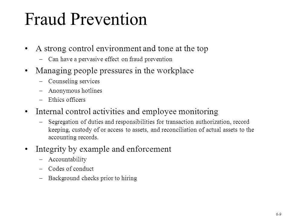Fraud Prevention A strong control environment and tone at the top –Can have a pervasive effect on fraud prevention Managing people pressures in the workplace –Counseling services –Anonymous hotlines –Ethics officers Internal control activities and employee monitoring –Segregation of duties and responsibilities for transaction authorization, record keeping, custody of or access to assets, and reconciliation of actual assets to the accounting records.