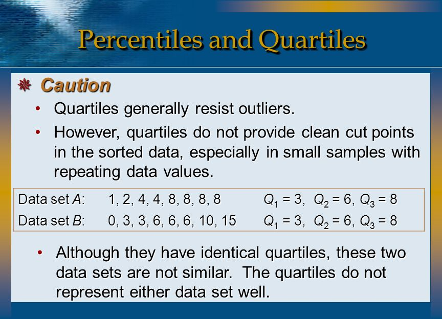Quartiles generally resist outliers.Quartiles generally resist outliers. However, quartiles do not provide clean cut points in the sorted data, especi