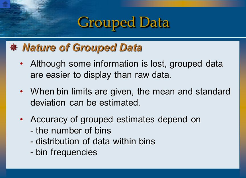 Although some information is lost, grouped data are easier to display than raw data.Although some information is lost, grouped data are easier to disp
