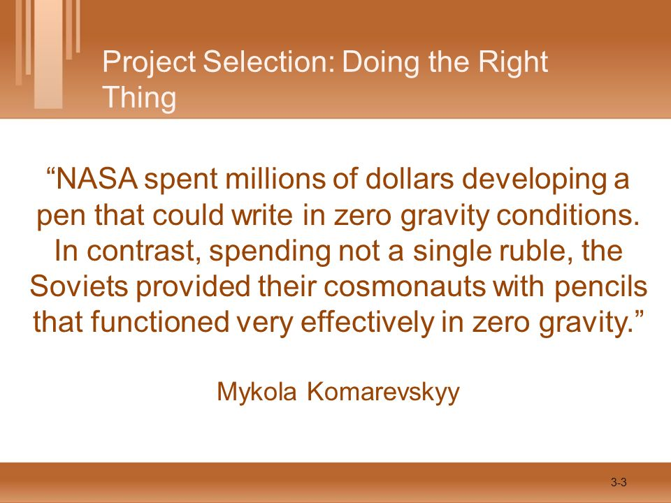 Project Selection: Doing the Right Thing NASA spent millions of dollars developing a pen that could write in zero gravity conditions. In contrast, spe