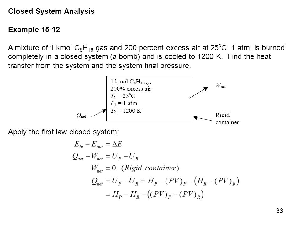 33 Closed System Analysis Example 15-12 A mixture of 1 kmol C 8 H 18 gas and 200 percent excess air at 25 o C, 1 atm, is burned completely in a closed