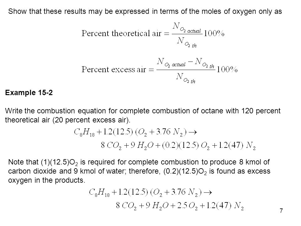 8 Second method to balance the equation for excess air (see the explanation of this technique in the text) is: Incomplete Combustion with Known Percent Theoretical Air Example 15-3 Consider combustion of C 8 H 18 with 120 % theoretical air where 80 % C in the fuel goes into CO 2.