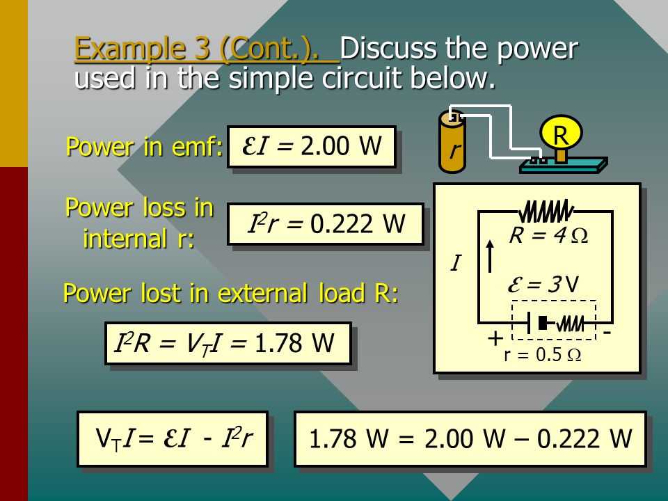 Example 3 (Cont.). Discuss the power used in the simple circuit below. r = 0.5 R = 4 I + - E = 3 V r R Power in emf: E I = 2.00 W Power loss: I 2 r =