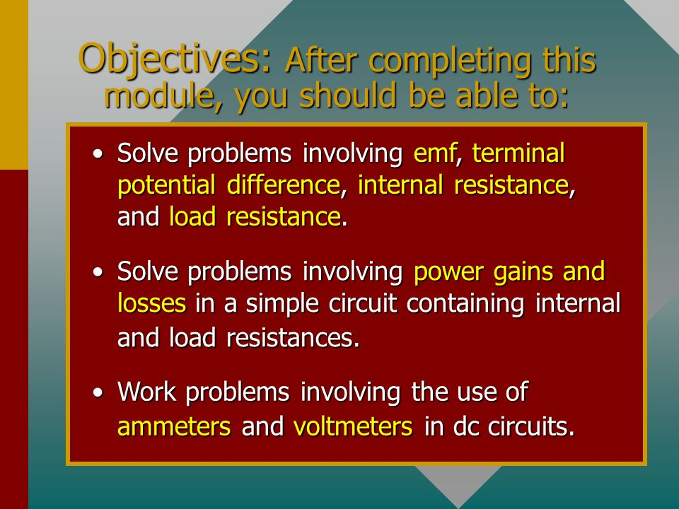 Objectives: After completing this module, you should be able to: Solve problems involving emf, terminal potential difference, internal resistance, and load resistance.Solve problems involving emf, terminal potential difference, internal resistance, and load resistance.