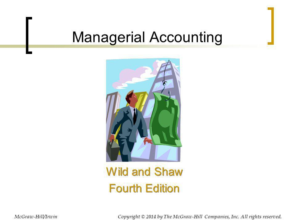 Managerial Accounting Wild and Shaw Fourth Edition Wild and Shaw Fourth Edition Copyright © 2014 by The McGraw-Hill Companies, Inc. All rights reserve
