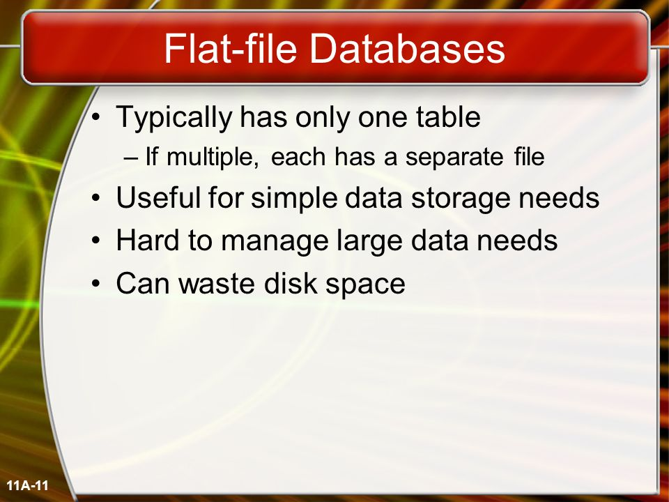11A-11 Flat-file Databases Typically has only one table –If multiple, each has a separate file Useful for simple data storage needs Hard to manage lar