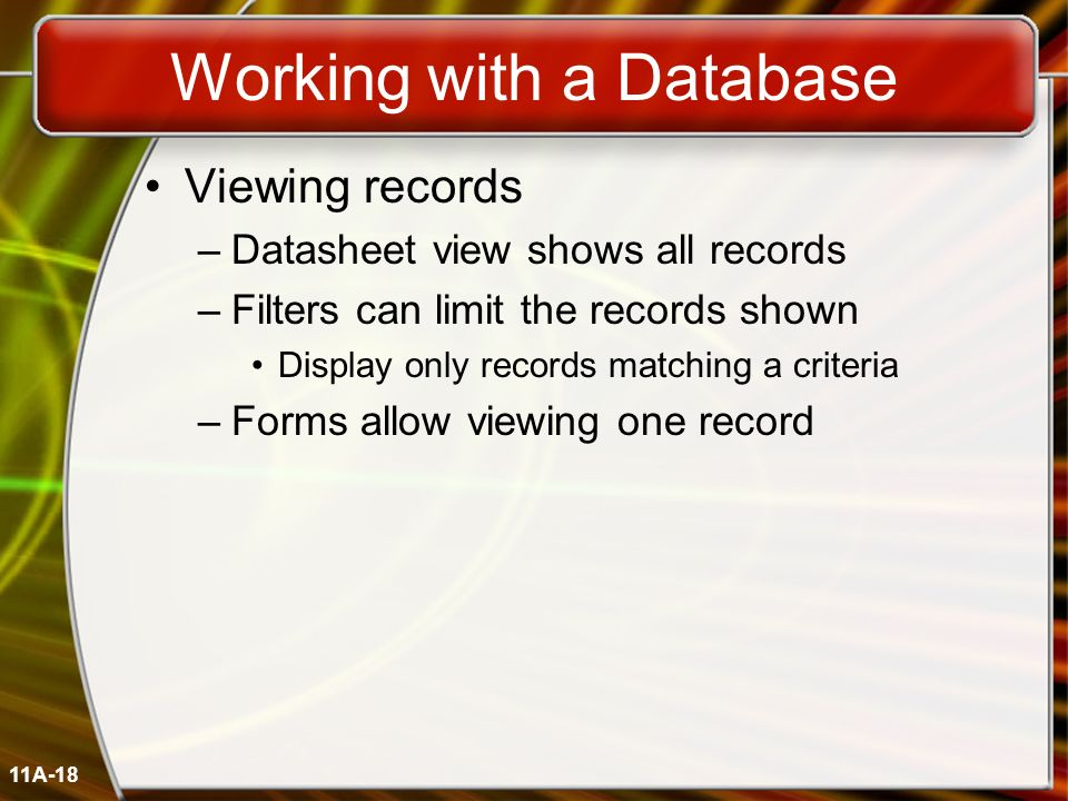11A-18 Working with a Database Viewing records –Datasheet view shows all records –Filters can limit the records shown Display only records matching a
