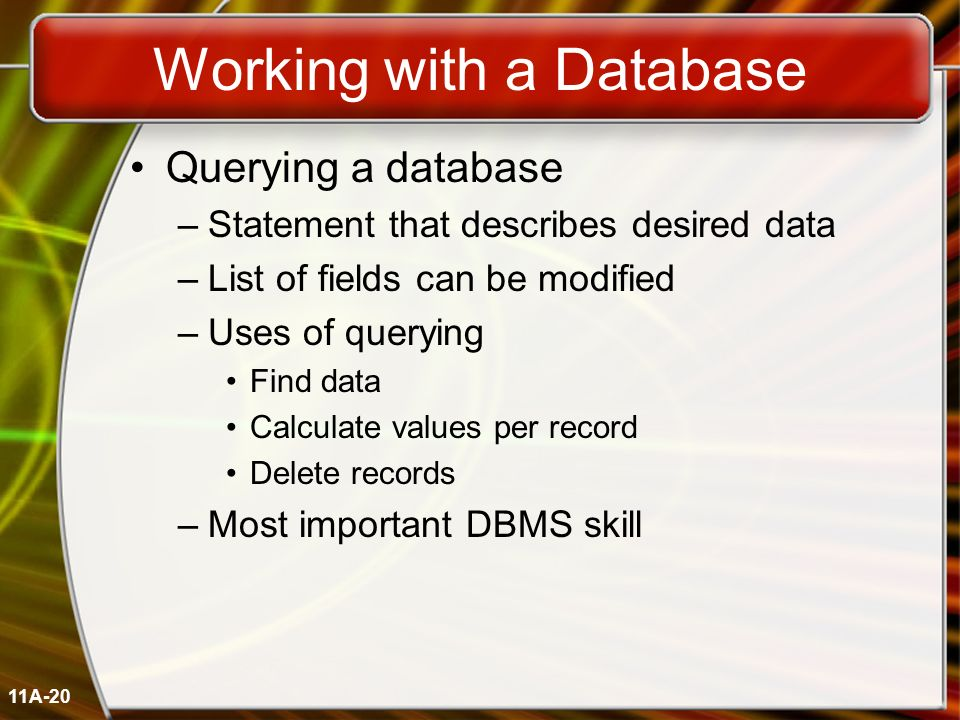11A-20 Working with a Database Querying a database –Statement that describes desired data –List of fields can be modified –Uses of querying Find data