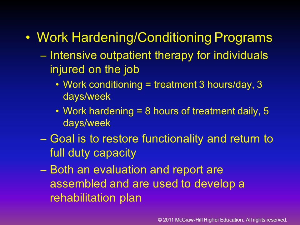 © 2011 McGraw-Hill Higher Education. All rights reserved. Work Hardening/Conditioning Programs –Intensive outpatient therapy for individuals injured o