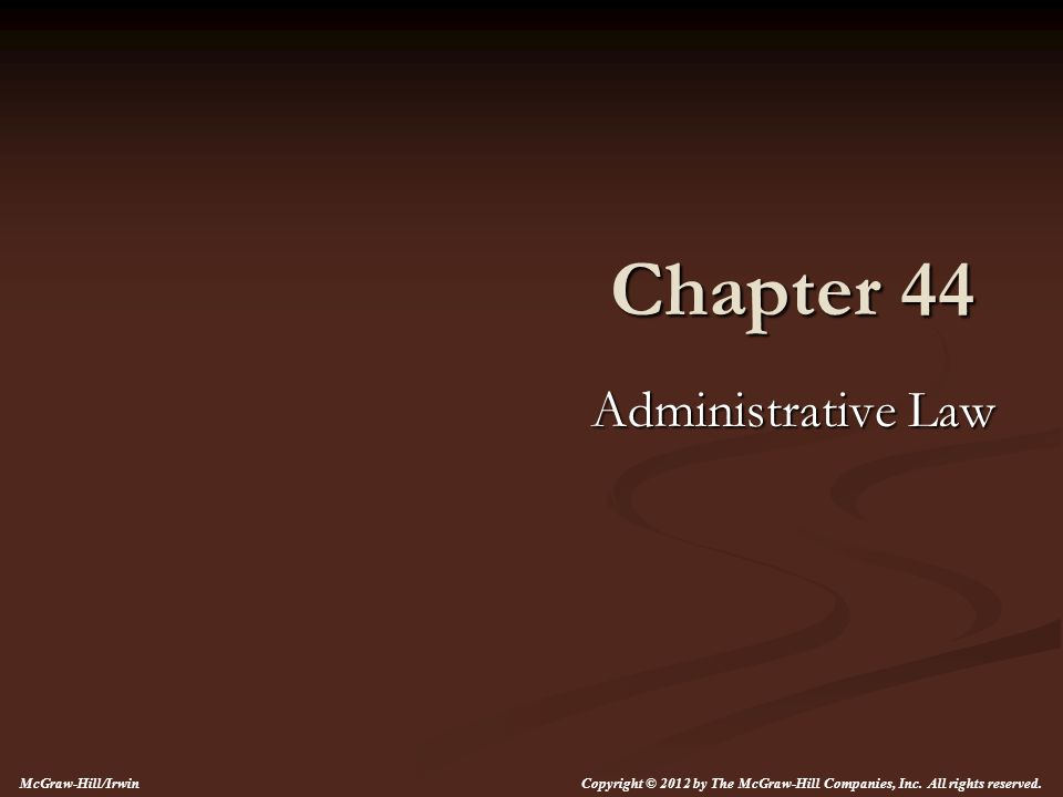 Chapter 44 Administrative Law Copyright © 2012 by The McGraw-Hill Companies, Inc.