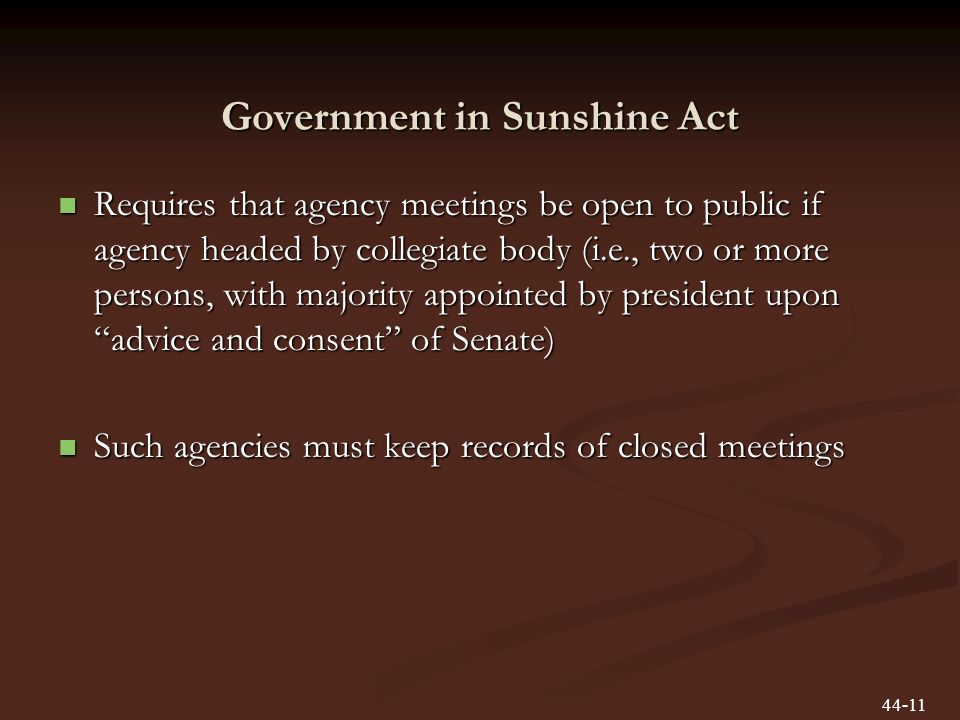 Government in Sunshine Act Requires that agency meetings be open to public if agency headed by collegiate body (i.e., two or more persons, with majority appointed by president upon advice and consent of Senate) Requires that agency meetings be open to public if agency headed by collegiate body (i.e., two or more persons, with majority appointed by president upon advice and consent of Senate) Such agencies must keep records of closed meetings Such agencies must keep records of closed meetings 44-11