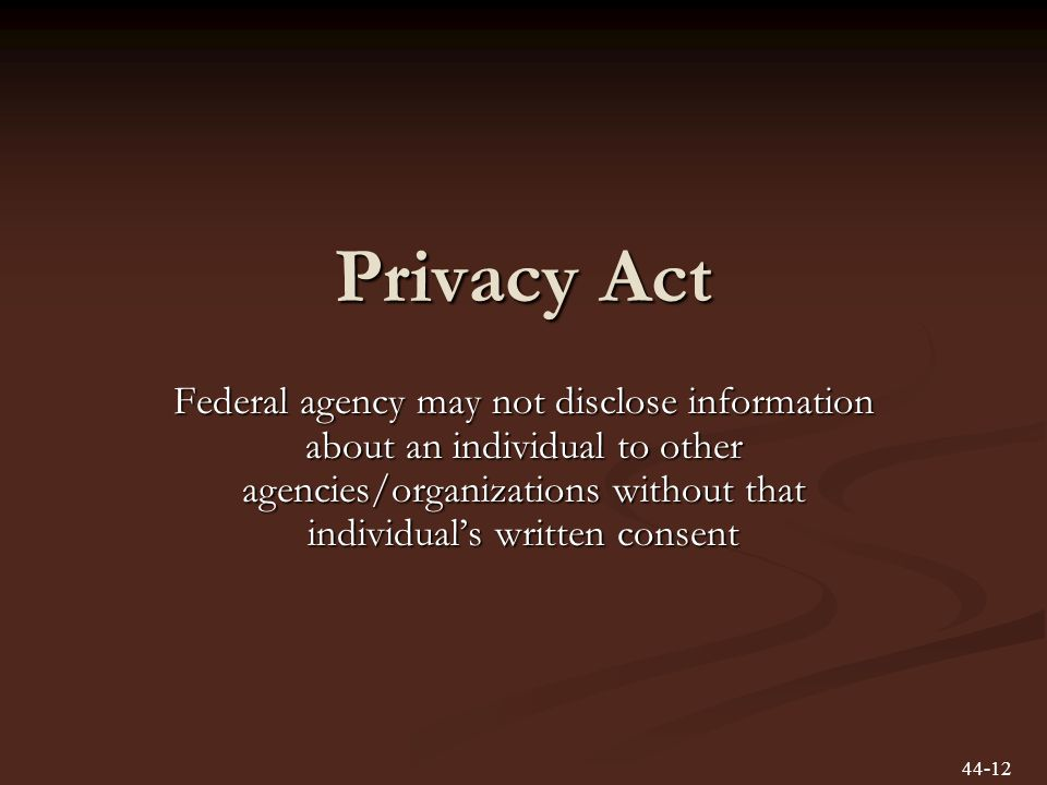 Privacy Act Federal agency may not disclose information about an individual to other agencies/organizations without that individuals written consent 44-12