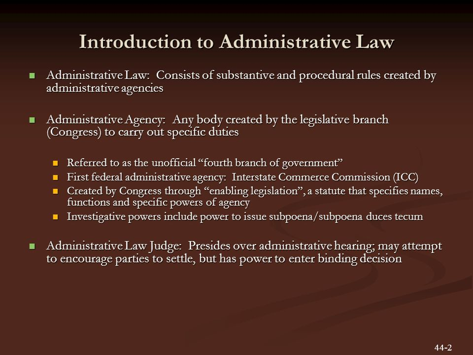 Introduction to Administrative Law Administrative Law: Consists of substantive and procedural rules created by administrative agencies Administrative Law: Consists of substantive and procedural rules created by administrative agencies Administrative Agency: Any body created by the legislative branch (Congress) to carry out specific duties Administrative Agency: Any body created by the legislative branch (Congress) to carry out specific duties Referred to as the unofficial fourth branch of government Referred to as the unofficial fourth branch of government First federal administrative agency: Interstate Commerce Commission (ICC) First federal administrative agency: Interstate Commerce Commission (ICC) Created by Congress through enabling legislation, a statute that specifies names, functions and specific powers of agency Created by Congress through enabling legislation, a statute that specifies names, functions and specific powers of agency Investigative powers include power to issue subpoena/subpoena duces tecum Investigative powers include power to issue subpoena/subpoena duces tecum Administrative Law Judge: Presides over administrative hearing; may attempt to encourage parties to settle, but has power to enter binding decision Administrative Law Judge: Presides over administrative hearing; may attempt to encourage parties to settle, but has power to enter binding decision 44-2