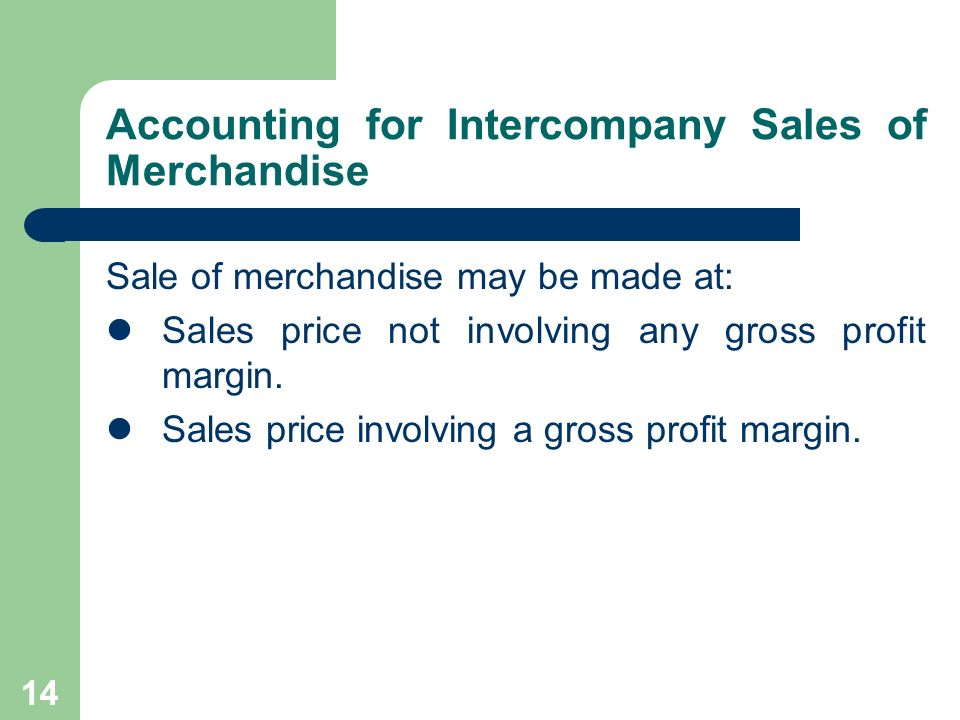 13 Intercompany Sales of Merchandise Intercompany sales of merchandise are a natural outgrowth of business combinations: Vertical business combinations: 1.Downstream: Sales of merchandise from a parent company to its subsidiaries.