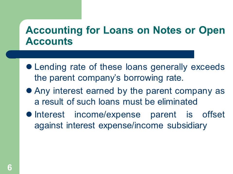 5 Loans on Notes or Open Accounts Parent companies often make loans to their subsidiaries because of the following reasons: More extensive financial resources or bank lines of credit.