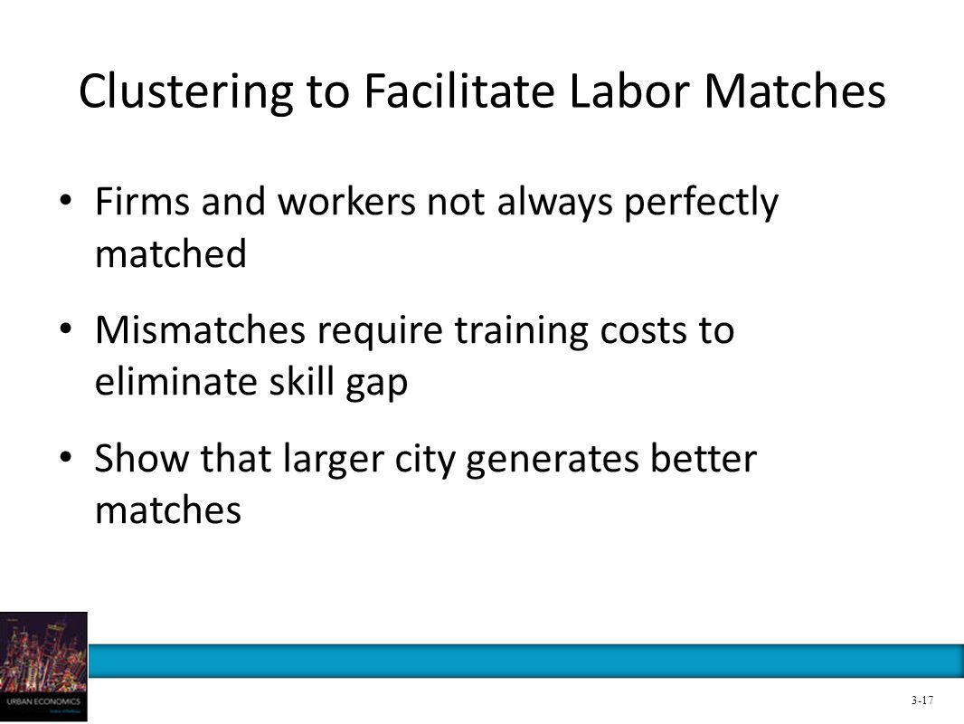 Clustering to Facilitate Labor Matches Firms and workers not always perfectly matched Mismatches require training costs to eliminate skill gap Show th
