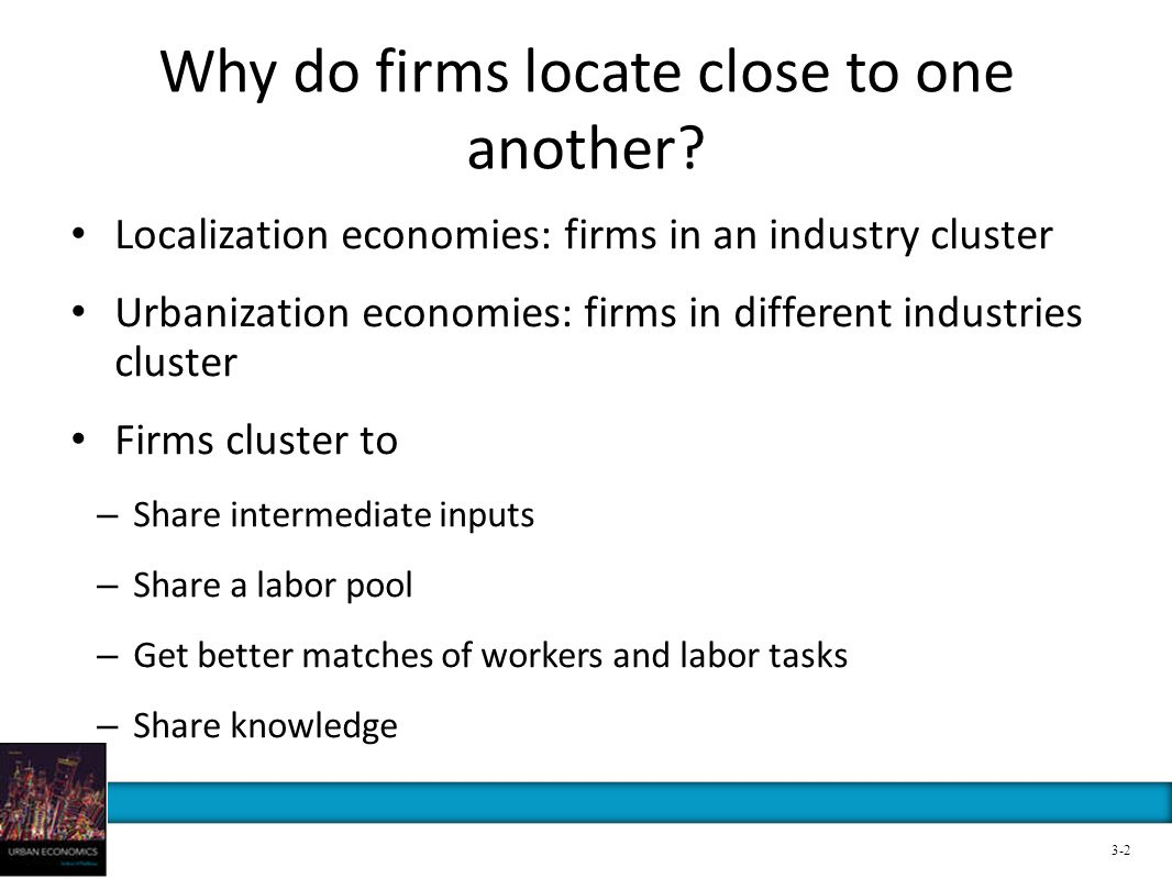 Why do firms locate close to one another? Localization economies: firms in an industry cluster Urbanization economies: firms in different industries c