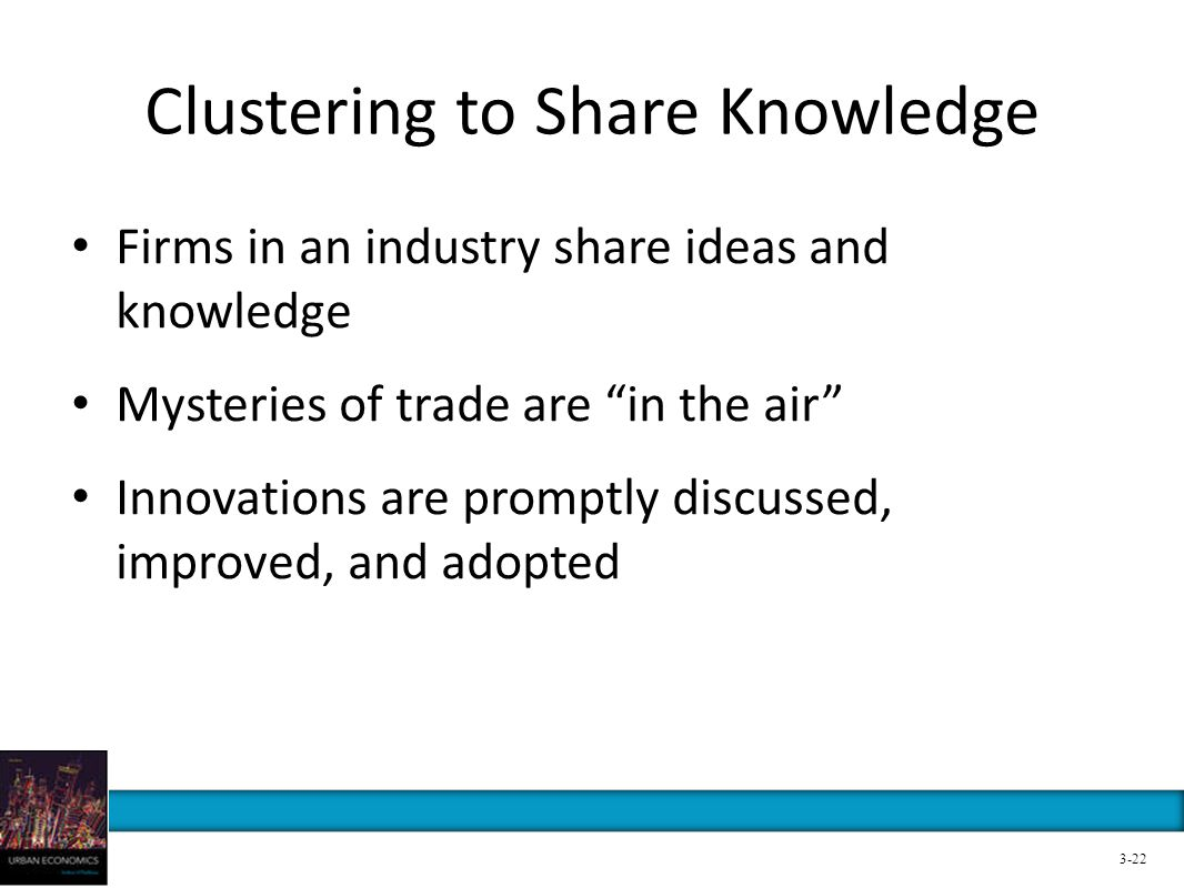 Clustering to Share Knowledge Firms in an industry share ideas and knowledge Mysteries of trade are in the air Innovations are promptly discussed, imp