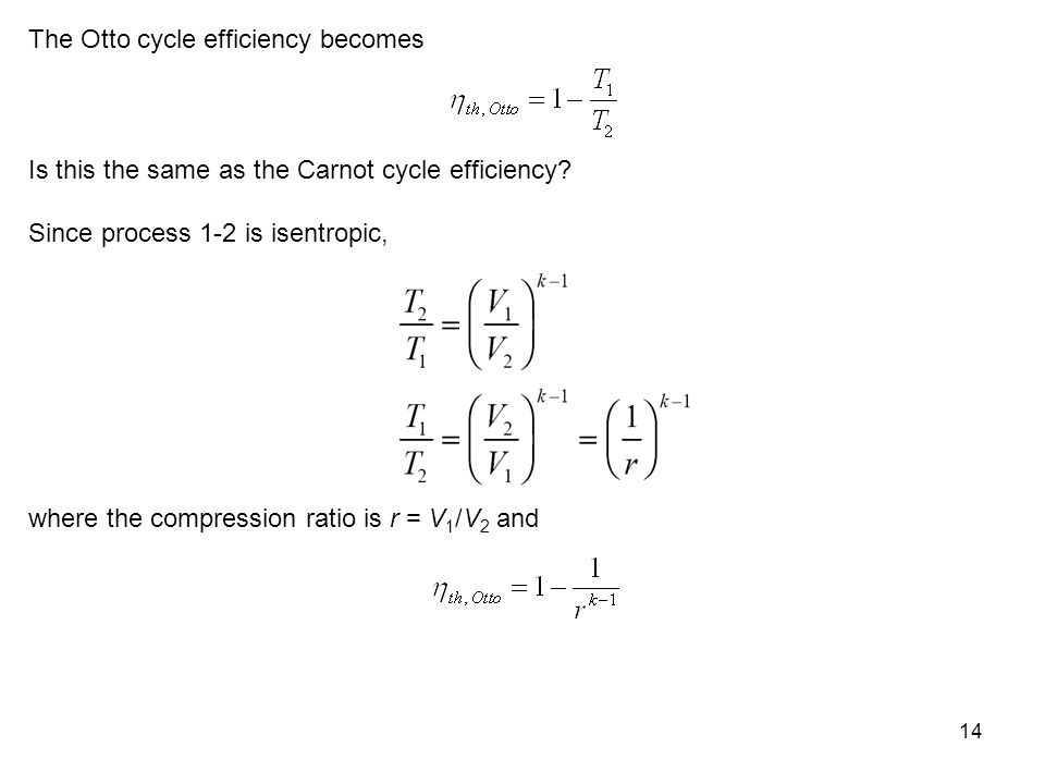 14 The Otto cycle efficiency becomes Is this the same as the Carnot cycle efficiency? Since process 1-2 is isentropic, where the compression ratio is