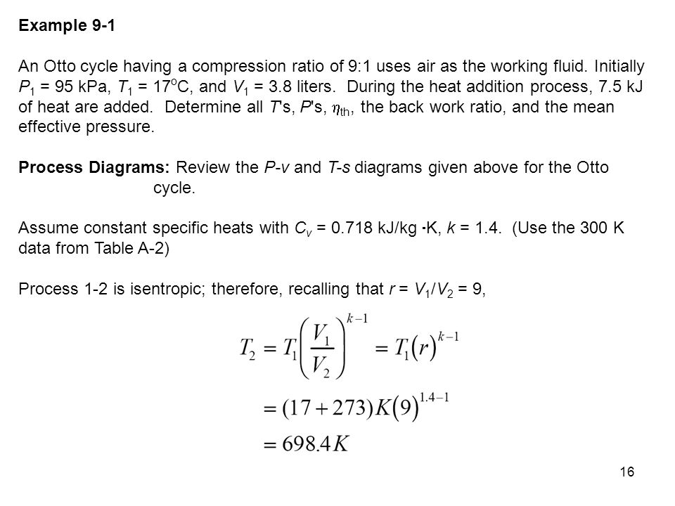 16 Example 9-1 An Otto cycle having a compression ratio of 9:1 uses air as the working fluid. Initially P 1 = 95 kPa, T 1 = 17 o C, and V 1 = 3.8 lite