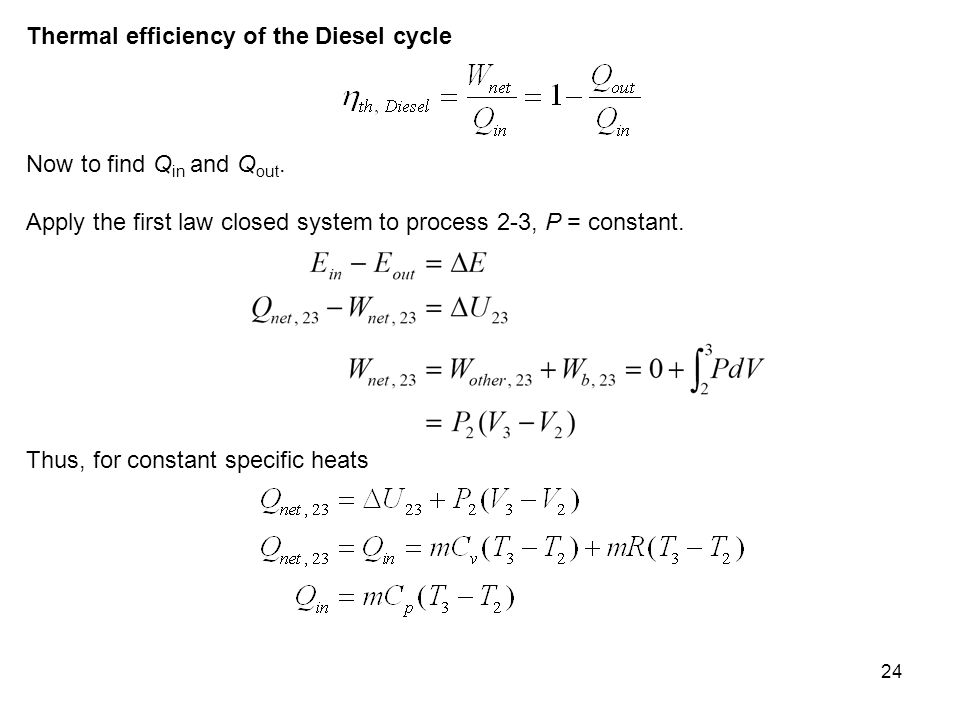 24 Thermal efficiency of the Diesel cycle Now to find Q in and Q out. Apply the first law closed system to process 2-3, P = constant. Thus, for consta