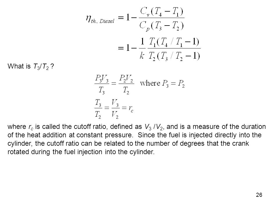 26 What is T 3 /T 2 ? where r c is called the cutoff ratio, defined as V 3 /V 2, and is a measure of the duration of the heat addition at constant pre