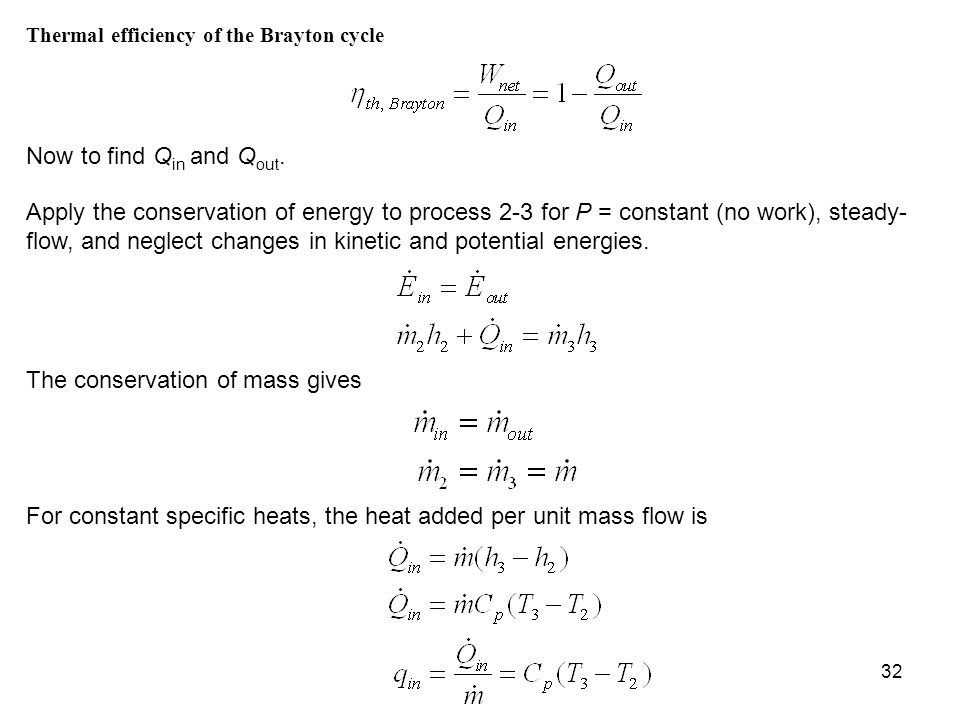 32 Thermal efficiency of the Brayton cycle Now to find Q in and Q out. Apply the conservation of energy to process 2-3 for P = constant (no work), ste