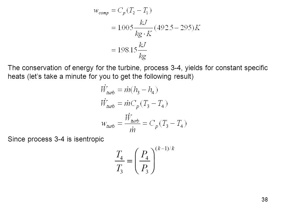 38 The conservation of energy for the turbine, process 3-4, yields for constant specific heats (lets take a minute for you to get the following result