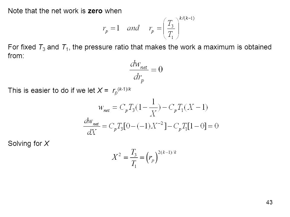 43 Note that the net work is zero when For fixed T 3 and T 1, the pressure ratio that makes the work a maximum is obtained from: This is easier to do