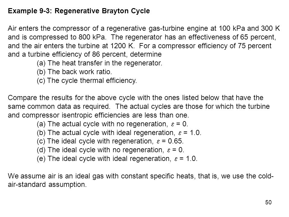 50 Example 9-3: Regenerative Brayton Cycle Air enters the compressor of a regenerative gas-turbine engine at 100 kPa and 300 K and is compressed to 80