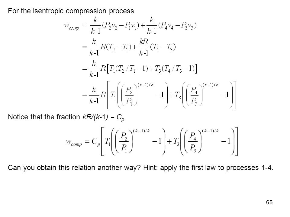 65 For the isentropic compression process Notice that the fraction kR/(k-1) = C p. Can you obtain this relation another way? Hint: apply the first law
