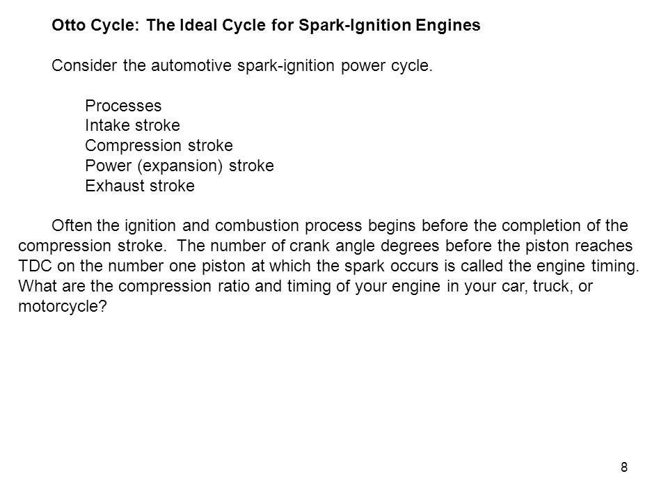 8 Otto Cycle: The Ideal Cycle for Spark-Ignition Engines Consider the automotive spark-ignition power cycle. Processes Intake stroke Compression strok