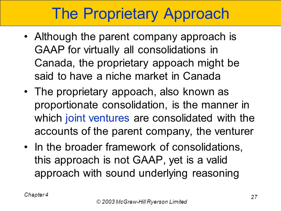 Chapter 4 © 2003 McGraw-Hill Ryerson Limited 27 The Proprietary Approach Although the parent company approach is GAAP for virtually all consolidations in Canada, the proprietary appoach might be said to have a niche market in Canada The proprietary appoach, also known as proportionate consolidation, is the manner in which joint ventures are consolidated with the accounts of the parent company, the venturer In the broader framework of consolidations, this approach is not GAAP, yet is a valid approach with sound underlying reasoning