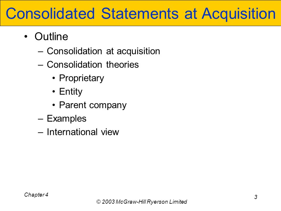 Chapter 4 © 2003 McGraw-Hill Ryerson Limited 3 Consolidated Statements at Acquisition Outline –Consolidation at acquisition –Consolidation theories Proprietary Entity Parent company –Examples –International view