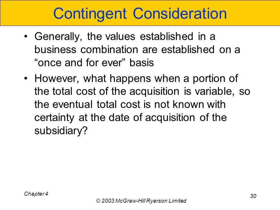 Chapter 4 © 2003 McGraw-Hill Ryerson Limited 30 Contingent Consideration Generally, the values established in a business combination are established on a once and for ever basis However, what happens when a portion of the total cost of the acquisition is variable, so the eventual total cost is not known with certainty at the date of acquisition of the subsidiary?