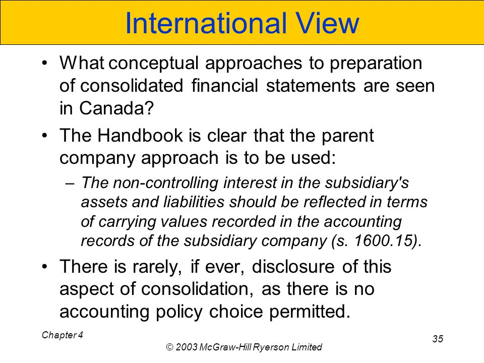 Chapter 4 © 2003 McGraw-Hill Ryerson Limited 35 International View What conceptual approaches to preparation of consolidated financial statements are seen in Canada.