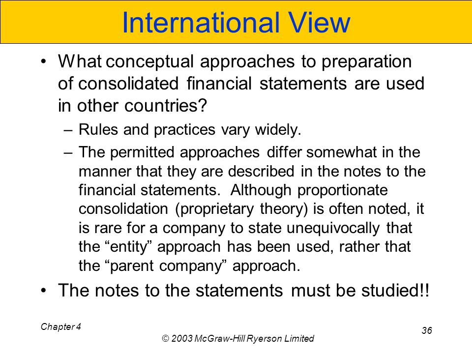 Chapter 4 © 2003 McGraw-Hill Ryerson Limited 36 International View What conceptual approaches to preparation of consolidated financial statements are used in other countries.