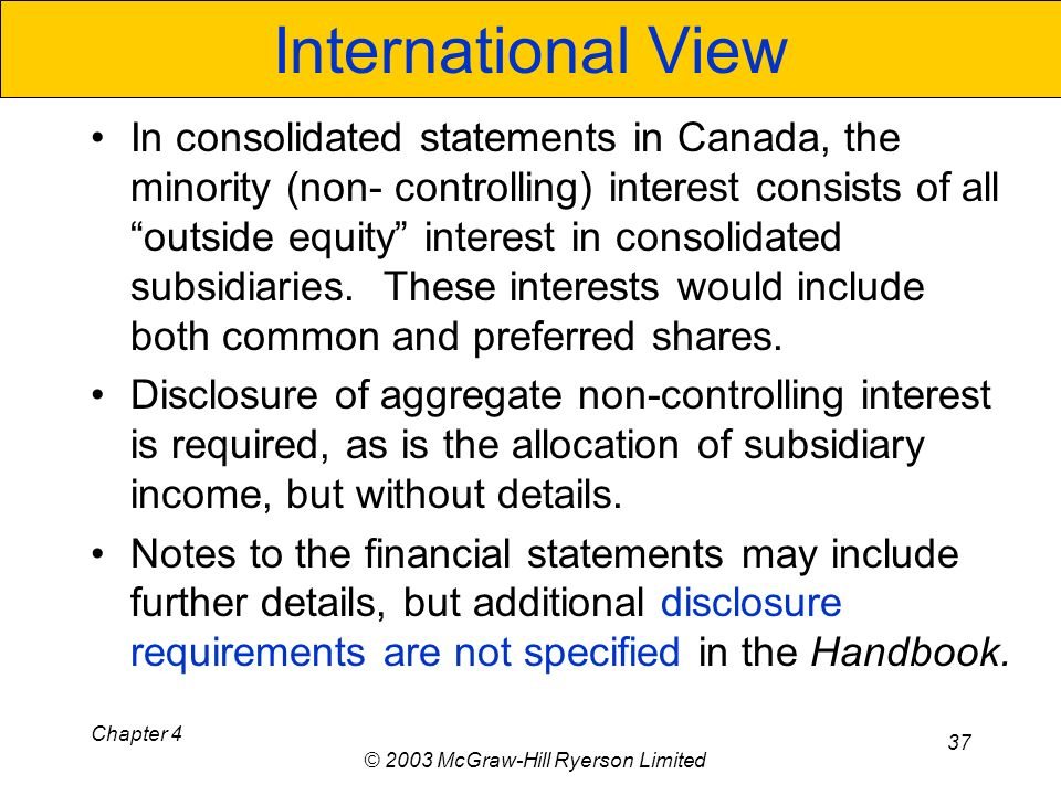Chapter 4 © 2003 McGraw-Hill Ryerson Limited 37 International View In consolidated statements in Canada, the minority (non- controlling) interest consists of all outside equity interest in consolidated subsidiaries.