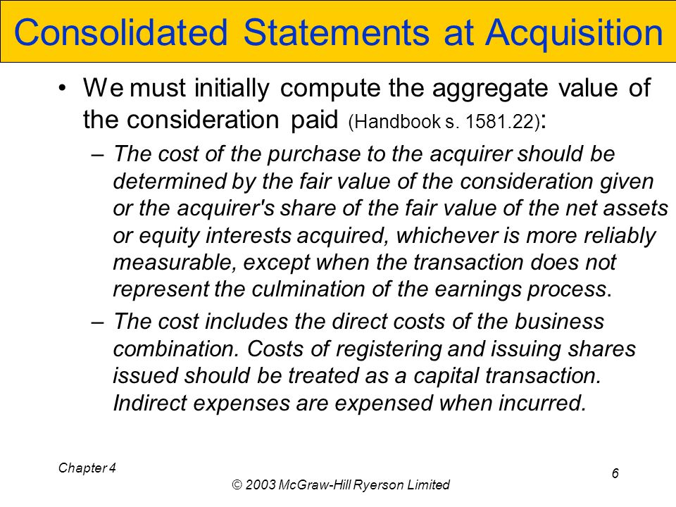 Chapter 4 © 2003 McGraw-Hill Ryerson Limited 6 Consolidated Statements at Acquisition We must initially compute the aggregate value of the consideration paid (Handbook s.