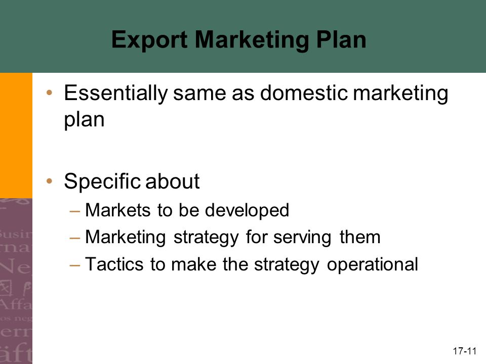17-11 Export Marketing Plan Essentially same as domestic marketing plan Specific about –Markets to be developed –Marketing strategy for serving them –Tactics to make the strategy operational