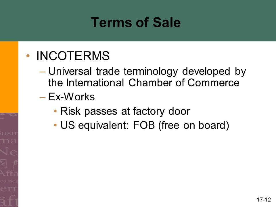 17-12 Terms of Sale INCOTERMS –Universal trade terminology developed by the International Chamber of Commerce –Ex-Works Risk passes at factory door US equivalent: FOB (free on board)