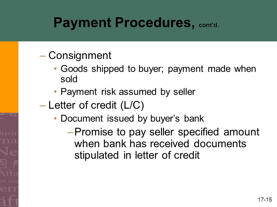 17-15 Payment Procedures, contd. –Consignment Goods shipped to buyer; payment made when sold Payment risk assumed by seller –Letter of credit (L/C) Do