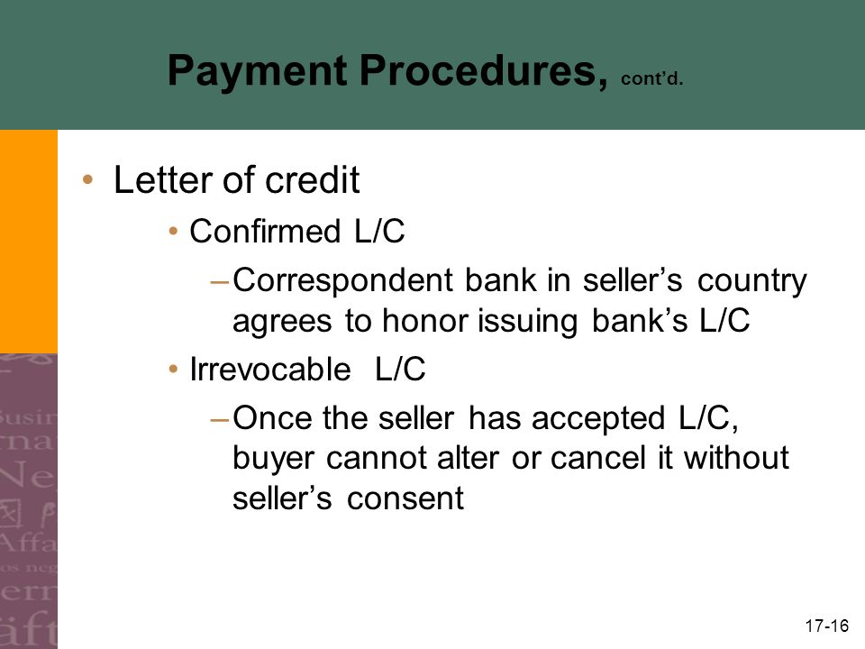 17-16 Payment Procedures, contd. Letter of credit Confirmed L/C –Correspondent bank in sellers country agrees to honor issuing banks L/C Irrevocable L