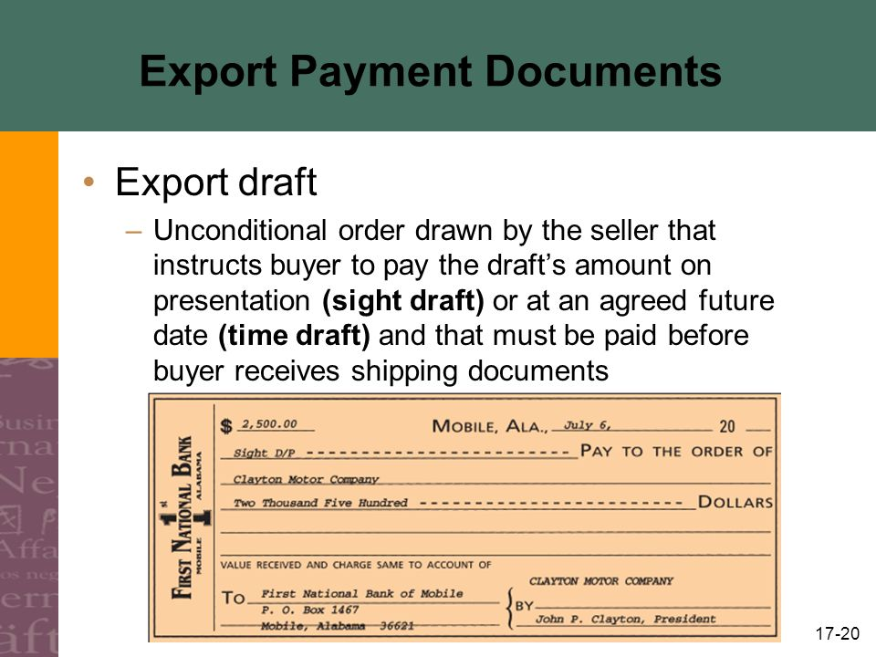 17-20 Export Payment Documents Export draft –Unconditional order drawn by the seller that instructs buyer to pay the drafts amount on presentation (sight draft) or at an agreed future date (time draft) and that must be paid before buyer receives shipping documents