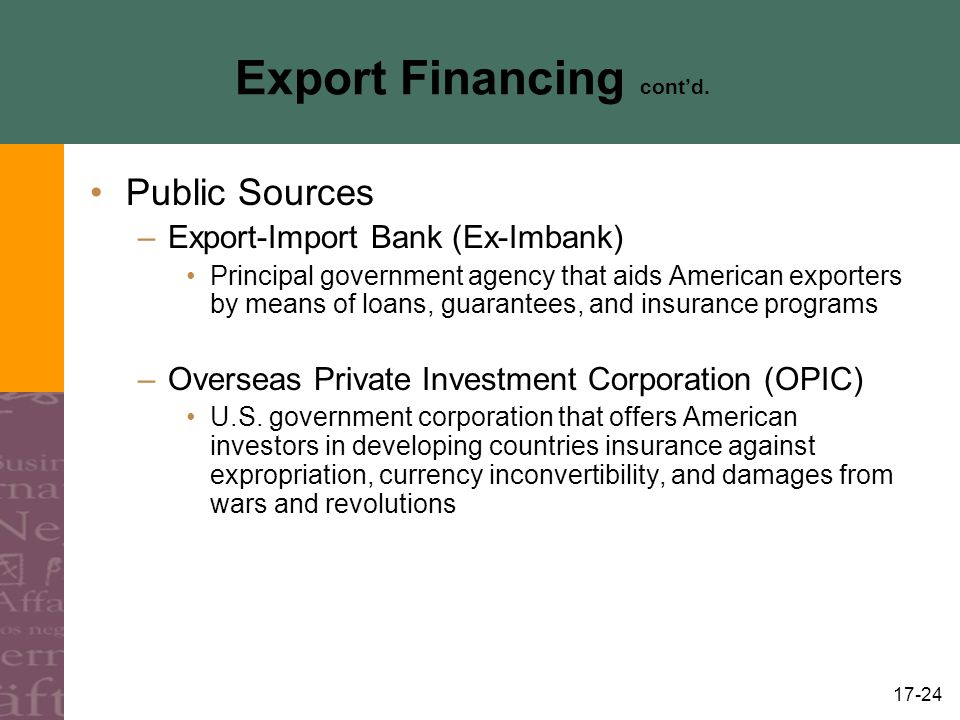 17-24 Export Financing contd. Public Sources –Export-Import Bank (Ex-Imbank) Principal government agency that aids American exporters by means of loan