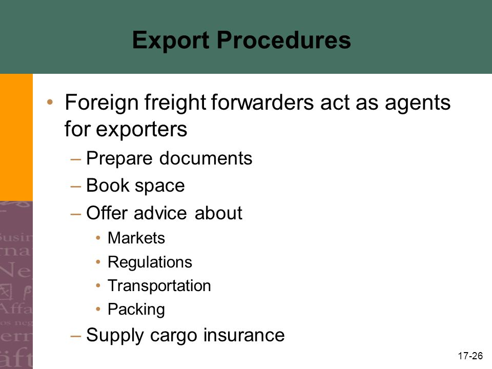 17-26 Export Procedures Foreign freight forwarders act as agents for exporters –Prepare documents –Book space –Offer advice about Markets Regulations Transportation Packing –Supply cargo insurance
