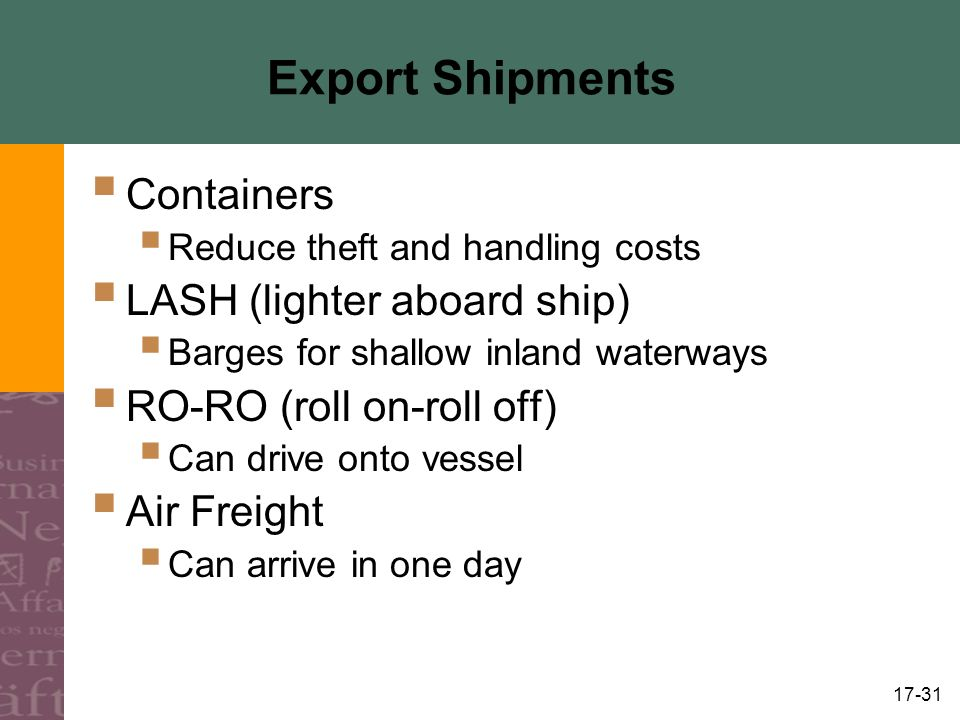 17-31 Export Shipments Containers Reduce theft and handling costs LASH (lighter aboard ship) Barges for shallow inland waterways RO-RO (roll on-roll off) Can drive onto vessel Air Freight Can arrive in one day