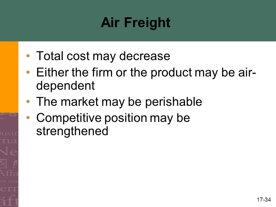 17-34 Air Freight Total cost may decrease Either the firm or the product may be air- dependent The market may be perishable Competitive position may be strengthened