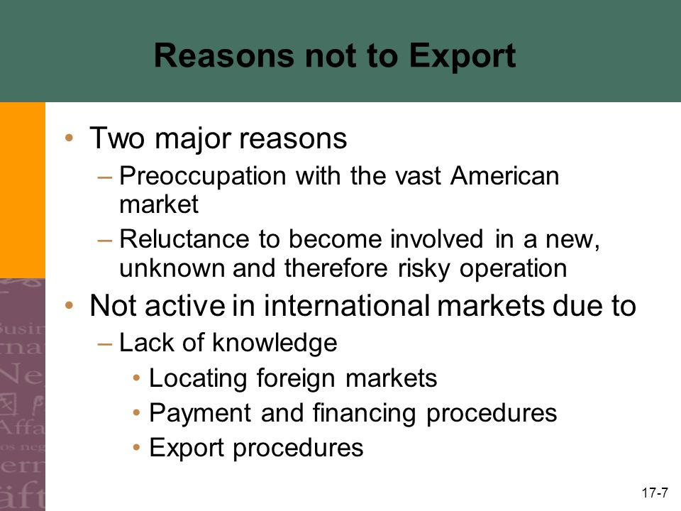 17-7 Reasons not to Export Two major reasons –Preoccupation with the vast American market –Reluctance to become involved in a new, unknown and therefore risky operation Not active in international markets due to –Lack of knowledge Locating foreign markets Payment and financing procedures Export procedures